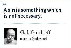 G. I. Gurdjieff: A sin is something which is not necessary.