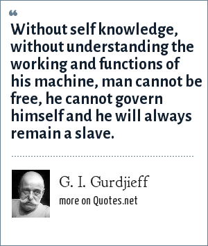 G. I. Gurdjieff: Without self knowledge, without understanding the working and functions of his machine, man cannot be free, he cannot govern himself and he will always remain a slave.