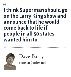 Dave Barry: I think Superman should go on the Larry King show and announce that he would come back to life if people in all 50 states wanted him to.