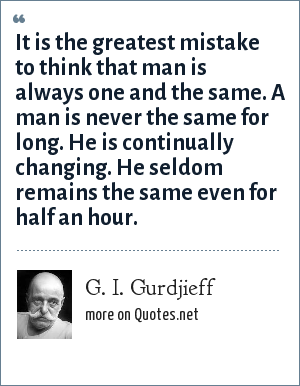 G. I. Gurdjieff: It is the greatest mistake to think that man is always one and the same. A man is never the same for long. He is continually changing. He seldom remains the same even for half an hour.