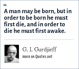 G. I. Gurdjieff: A man may be born, but in order to be born he must first die, and in order to die he must first awake.