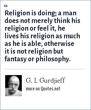 G. I. Gurdjieff: Religion is doing; a man does not merely think his religion or feel it, he lives his religion as much as he is able, otherwise it is not religion but fantasy or philosophy.