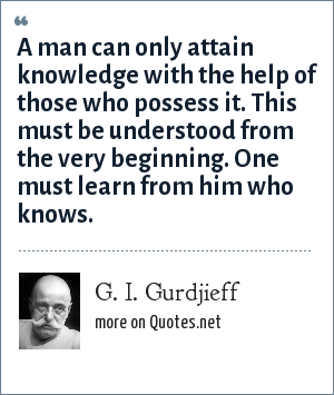 G. I. Gurdjieff: A man can only attain knowledge with the help of those who possess it. This must be understood from the very beginning. One must learn from him who knows.