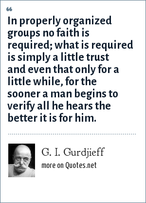 G. I. Gurdjieff: In properly organized groups no faith is required; what is required is simply a little trust and even that only for a little while, for the sooner a man begins to verify all he hears the better it is for him.