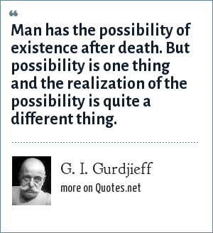 G. I. Gurdjieff: Man has the possibility of existence after death. But possibility is one thing and the realization of the possibility is quite a different thing.