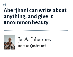 Ja A. Jahannes: Aberjhani can write about anything, and give it uncommon beauty.