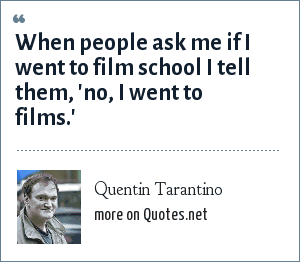 Quentin Tarantino: When people ask me if I went to film school I tell them, 'no, I went to films.'