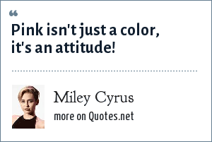 Miley Cyrus: Pink isn't just a color, it's an attitude!