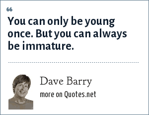 Dave Barry: You can only be young once. But you can always be immature.