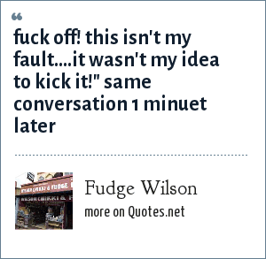 Fudge Wilson: fuck off! this isn't my fault....it wasn't my idea to kick it!