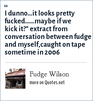 Fudge Wilson: i dunno...it looks pretty fucked......maybe if we kick it?