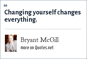 Bryant McGill: Changing yourself changes everything.