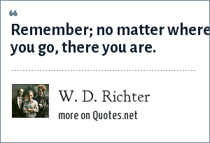 W. D. Richter: Remember; no matter where you go, there you are.