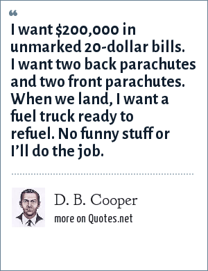 D. B. Cooper: I want $200,000 in unmarked 20-dollar bills. I want two back parachutes and two front parachutes. When we land, I want a fuel truck ready to refuel. No funny stuff or I'll do the job.