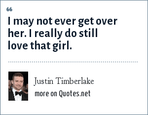 Justin Timberlake: I may not ever get over her. I really do still love that girl.