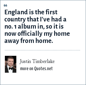 Justin Timberlake: England is the first country that I've had a no. 1 album in, so it is now officially my home away from home.