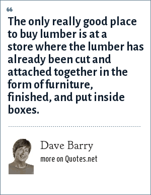 Dave Barry: The only really good place to buy lumber is at a store where the lumber has already been cut and attached together in the form of furniture, finished, and put inside boxes.