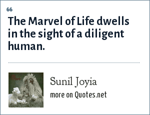 Sunil Joyia: The Marvel of Life dwells in the sight of a diligent human.