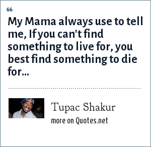 Tupac Shakur: My Mama always use to tell me, If you can't find something to live for, you best find something to die for...
