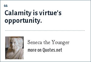 Seneca the Younger: Calamity is virtue's opportunity.