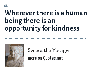 Seneca the Younger: Wherever there is a human being there is an opportunity for kindness