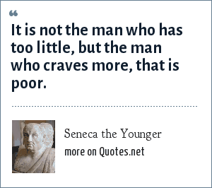 Seneca the Younger: It is not the man who has too little, but the man who craves more, that is poor.