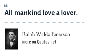 Ralph Waldo Emerson: All mankind love a lover.