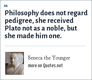 Seneca the Younger: Philosophy does not regard pedigree, she received Plato not as a noble, but she made him one.