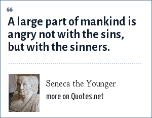 Seneca the Younger: A large part of mankind is angry not with the sins, but with the sinners.