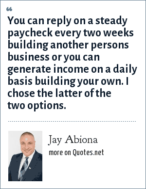Jay Abiona: You can reply on a steady paycheck every two weeks building another persons business or you can generate income on a daily basis building your own. I chose the latter of the two options.