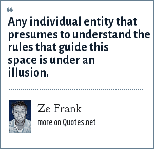 Ze Frank: Any individual entity that presumes to understand the rules that guide this space is under an illusion.