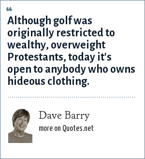 Dave Barry: Although golf was originally restricted to wealthy, overweight Protestants, today it's open to anybody who owns hideous clothing.