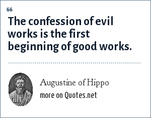 Augustine of Hippo: The confession of evil works is the first beginning of good works.