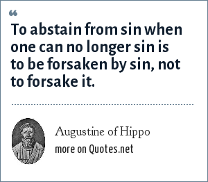 Augustine of Hippo: To abstain from sin when one can no longer sin is to be forsaken by sin, not to forsake it.