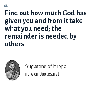 Augustine of Hippo: Find out how much God has given you and from it take what you need; the remainder is needed by others.