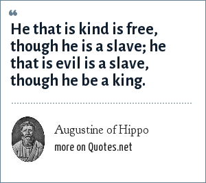 Augustine of Hippo: He that is kind is free, though he is a slave; he that is evil is a slave, though he be a king.