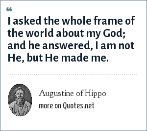 Augustine of Hippo: I asked the whole frame of the world about my God; and he answered, I am not He, but He made me.