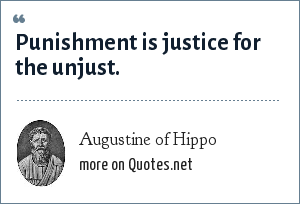 Augustine of Hippo: Punishment is justice for the unjust.