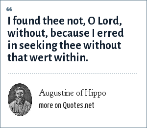 Augustine of Hippo: I found thee not, O Lord, without, because I erred in seeking thee without that wert within.
