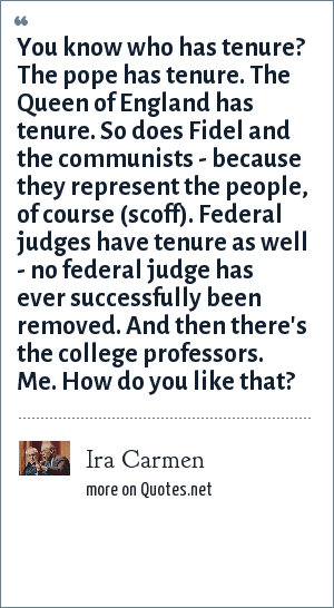 Ira Carmen: You know who has tenure? The pope has tenure. The Queen of England has tenure. So does Fidel and the communists - because they represent the people, of course (scoff). Federal judges have tenure as well - no federal judge has ever successfully been removed. And then there's the college professors. Me. How do you like that?