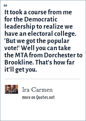 Ira Carmen: It took a course from me for the Democratic leadership to realize we have an electoral college. 'But we got the popular vote!' Well you can take the MTA from Dorchester to Brookline. That's how far it'll get you.