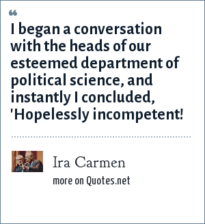 Ira Carmen: I began a conversation with the heads of our esteemed department of political science, and instantly I concluded, 'Hopelessly incompetent!