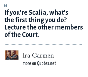 Ira Carmen: If you're Scalia, what's the first thing you do? Lecture the other members of the Court.