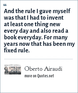 Oberto Airaudi: And the rule I gave myself was that I had to invent at least one thing new every day and also read a book everyday. For many years now that has been my fixed rule.