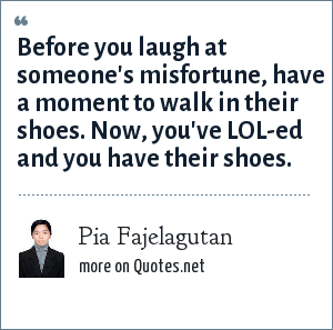 Pia Fajelagutan: Before you laugh at someone's misfortune, have a moment to walk in their shoes. Now, you've LOL-ed and you have their shoes.