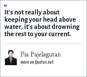 Pia Fajelagutan: It's not really about keeping your head above water, it's about drowning the rest to your current.