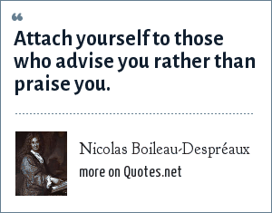 Nicolas Boileau-Despréaux: Attach yourself to those who advise you rather than praise you.
