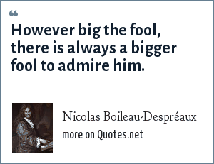 Nicolas Boileau-Despréaux: However big the fool, there is always a bigger fool to admire him.
