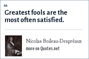 Nicolas Boileau-Despréaux: Greatest fools are the most often satisfied.