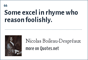 Nicolas Boileau-Despréaux: Some excel in rhyme who reason foolishly.